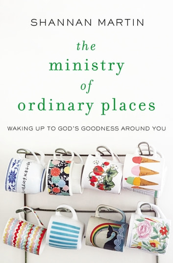 The Ministry of Ordinary Places - Waking Up to God's Goodness Around You ebook by Shannan Martin