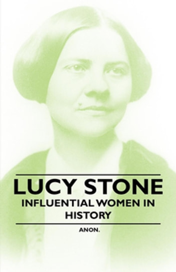 Lucy Stone - Influential Women in History ebook by Anon.
