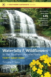 Waterfalls and Wildflowers in the Southern Appalachians - Thirty Great Hikes ebook by Timothy P. Spira