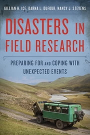 Disasters in Field Research - Preparing for and Coping with Unexpected Events ebook by Nancy J. Stevens,Gillian H. Ice,Darna L. Dufour