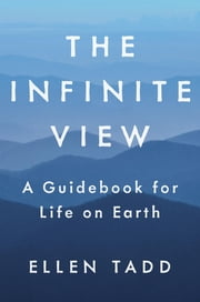 The Infinite View - A Guidebook for Life on Earth ebook by Ellen Tadd,Eric Swanson