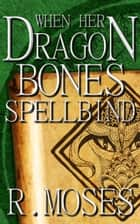 When Her Dragon Bones Spellbind - Her Dragon Bones, #2 ebook by R. Moses