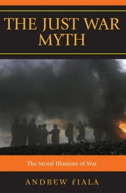 The Just War Myth - The Moral Illusions of War ebook by Andrew Fiala