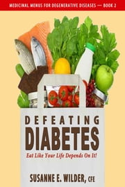 Defeating Diabetes: Eat Like Your Life Depends On It! ebook by Susanne Wilder