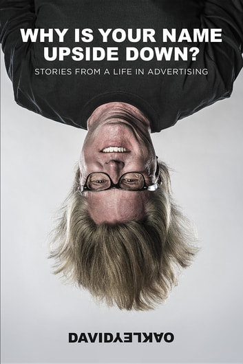 Why Is Your Name Upside Down? - Stories From a Life in Advertising ebook by David Oakley