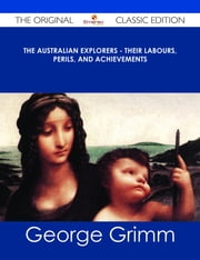 The Australian Explorers - Their Labours, Perils, and Achievements - The Original Classic Edition ebook by George Grimm