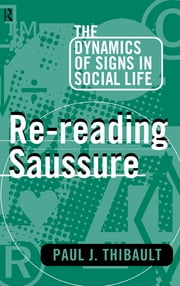 Re-reading Saussure - The Dynamics of Signs in Social Life ebook by Paul J. Thibault