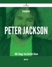 Complete Peter Jackson - 166 Things You Did Not Know ebook by Bobby Scott