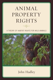 Animal Property Rights - A Theory of Habitat Rights for Wild Animals ebook by John Hadley