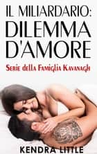 Il Miliardario: Dilemma D'Amore - Famiglia Kavanagh eBook by Kendra Little