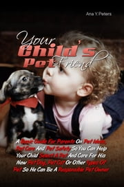 Your Child's Pet Friend - A Basic Guide For Parents On Pet Ideas, Pet Care And Pet Safety So You Can Help Your Child Select A Pet And Care For His New Pet Dog, Pet Cat Or Other Types Of Pet So He Can Be A Responsible Pet Owner ebook by Ana Y. Peters