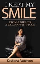 I Kept My Smile, From A Girl To A Woman With: PCOS ebook by Keshena Patterson