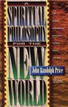 A Spiritual Philosophy for the New World ebook by John Randolph Price