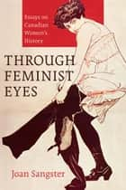 Through Feminist Eyes: Essays on Canadian Women's History ebook by Joan Sangster