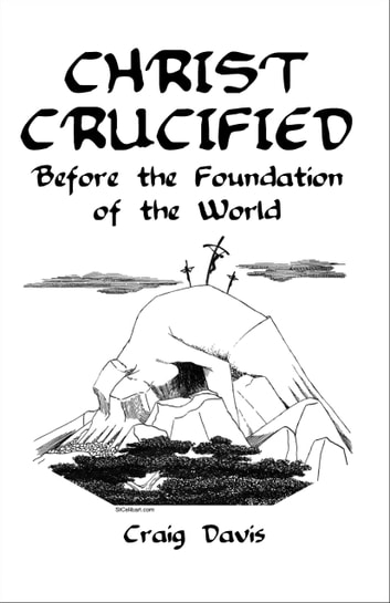 Christ Crucified Before the Foundation of the World ebook by Craig Davis