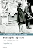 Thinking the Impossible - French Philosophy Since 1960 ebook by Gary Gutting