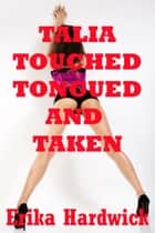 Talia Touched, Tongued, and Taken (A First Lesbian Sex MFF Threesome Erotica Story) ebook by Erika Hardwick