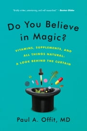 Do You Believe in Magic? - The Sense and Nonsense of Alternative Medicine ebook by Paul A. Offit, M.D.