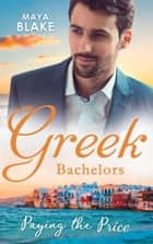 Greek Bachelors: Paying The Price: What the Greek's Money Can't Buy / What the Greek Can't Resist / What The Greek Wants Most (Mills & Boon M&B) ebook by Maya Blake