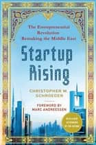 Startup Rising - The Entrepreneurial Revolution Remaking the Middle East ebook by Christopher M. Schroeder, Marc Andreessen, Marc Andreessen