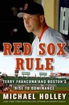 Red Sox Rule - Terry Francona and Boston's Rise to Dominance ebook by Michael Holley