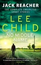 No Middle Name - The Complete Collected Jack Reacher Stories ebook by