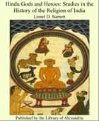 Hindu Gods and Heroes: Studies in the History of the Religion of India ebook by Lionel D. Barnett