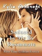 Seduced by My Bi Roommate (First Time Lesbian Erotica) ebook by Kylie Ashcroft
