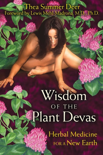 Wisdom of the Plant Devas - Herbal Medicine for a New Earth ebook by Thea Summer Deer