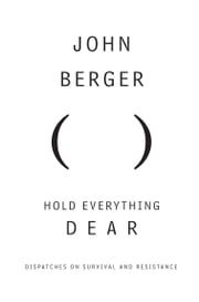 Hold Everything Dear - Dispatches on Survival and Resistance ebook by John Berger