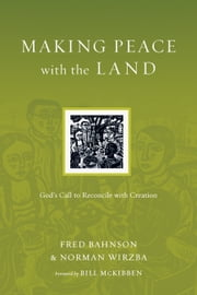 Making Peace with the Land - God's Call to Reconcile with Creation ebook by Fred Bahnson,Norman Wirzba,Bill McKibben