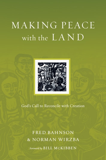 Making Peace with the Land - God's Call to Reconcile with Creation ebook by Fred Bahnson,Norman Wirzba