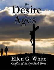 The Desire of Ages - Conflict of the Ages Volume Three ebook by Ellen G. White