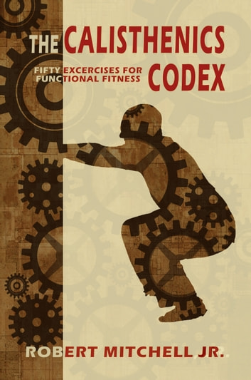 The Calisthenics Codex: Fifty Exercises for Functional Fitness ebook by Robert Mitchell Jr