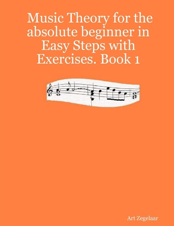 Music Theory for the Absolute Beginner In Easy Steps With Exercises.: Book 1 ebook by Art Zegelaar