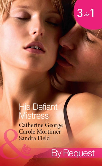 His Defiant Mistress: The Millionaire's Rebellious Mistress / The Venetian's Midnight Mistress / The Billionaire's Virgin Mistress (Mills & Boon By Request) eBook by Catherine George,Carole Mortimer,Sandra Field