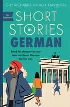 Short Stories in German for Beginners - Read for pleasure at your level, expand your vocabulary and learn German the fun way! ebook by Olly Richards, Alex Rawlings