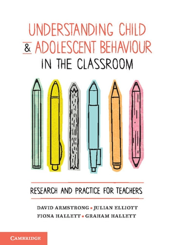 Understanding Child and Adolescent Behaviour in the Classroom - Research and Practice for Teachers ebook by David Armstrong,Fiona Hallett,Julian Elliott,Graham Hallett