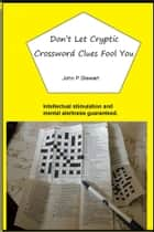Don't Let Cryptic Crossword Clues Fool You ebook by John P.Stewart
