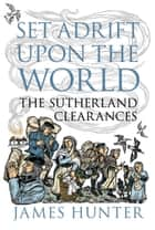 Set Adrift upon the World - The Sutherland Clearances ebook by James Hunter