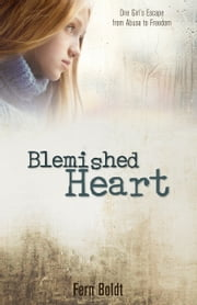 Blemished Heart - One Girl's Escape from Abuse to Freedom ebook by Fern Boldt