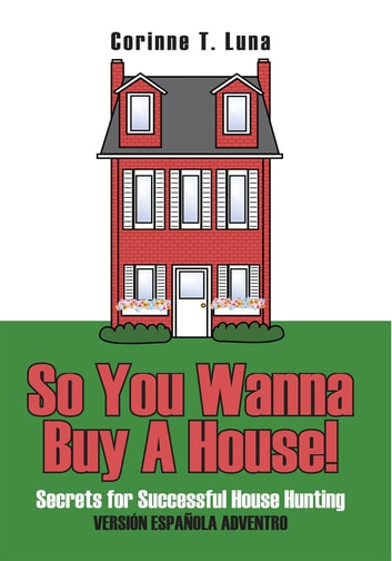 So You Wanna Buy A House! - Secrets for Successful House Hunting ebook by Corinne T. Luna