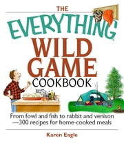 The Everything Wild Game Cookbook - From Fowl And Fish to Rabbit And Venison--300 Recipes for Home-cooked Meals ebook by Karen Eagle