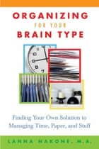 Organizing for Your Brain Type - Finding Your Own Solution to Managing Time, Paper, and Stuff ebook by Lanna Nakone, Arlene Taylor