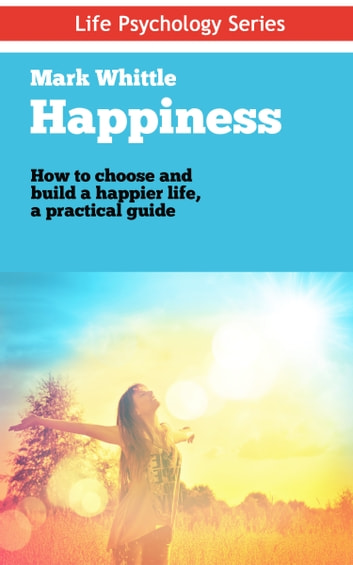 Happiness - How to choose and build a happier life, a practical guide ebook by Mark Whittle