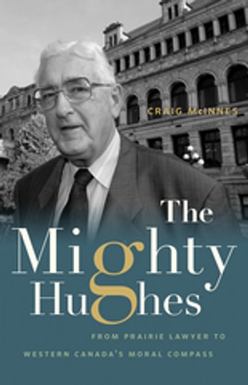 The Mighty Hughes - From Prairie Lawyer to Western Canada's Moral Compass ebook by Craig McInnes