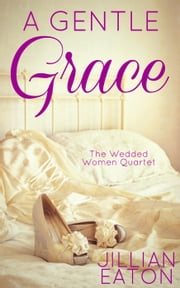 A Gentle Grace - Wedded Women Quartet, #4 ebook by Jillian Eaton