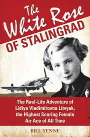 The White Rose of Stalingrad - The Real-Life Adventure of Lidiya Vladimirovna Litvyak, the Highest Scoring Female Air Ace of All Time ebook by Bill Yenne
