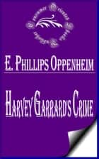 Harvey Garrard's Crime ebook by E. Phillips Oppenheim