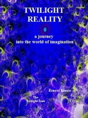 Twilight Reality: A Journey Into the World Of Imagination ebook by Ernest Kinnie